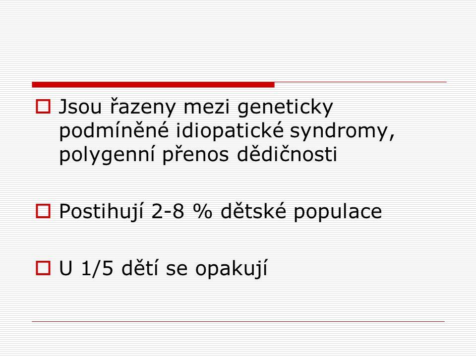  Jsou řazeny mezi geneticky podmíněné idiopatické syndromy, polygenní přenos dědičnosti  Postihují 2-8 % dětské populace  U 1/5 dětí se opakují