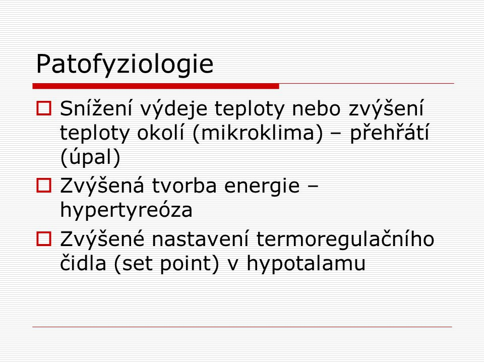 Patofyziologie  Snížení výdeje teploty nebo zvýšení teploty okolí (mikroklima) – přehřátí (úpal)  Zvýšená tvorba energie – hypertyreóza  Zvýšené na