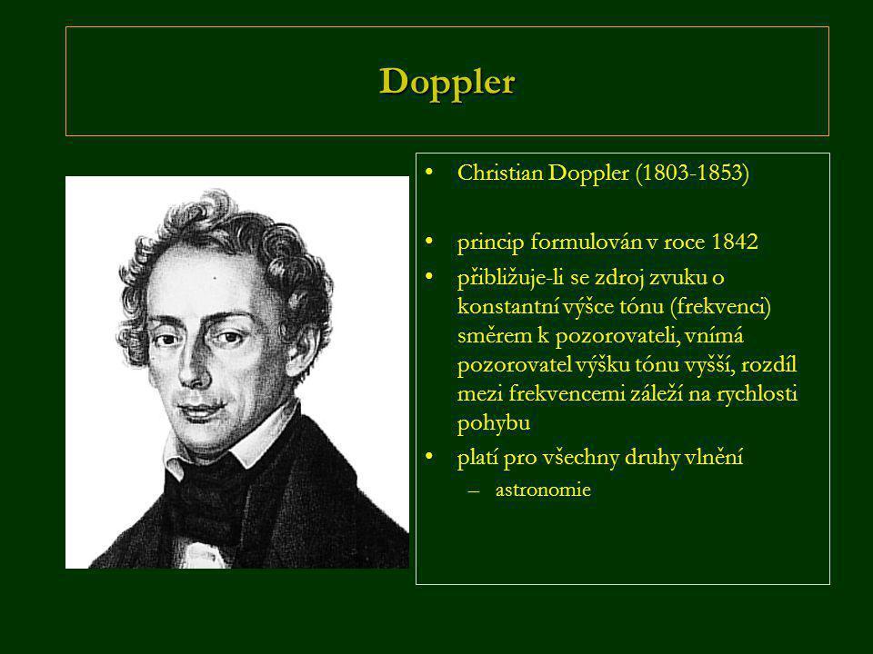 Doppler •Christian Doppler (1803-1853) •princip formulován v roce 1842 •přibližuje-li se zdroj zvuku o konstantní výšce tónu (frekvenci) směrem k pozorovateli, vnímá pozorovatel výšku tónu vyšší, rozdíl mezi frekvencemi záleží na rychlosti pohybu •platí pro všechny druhy vlnění –astronomie