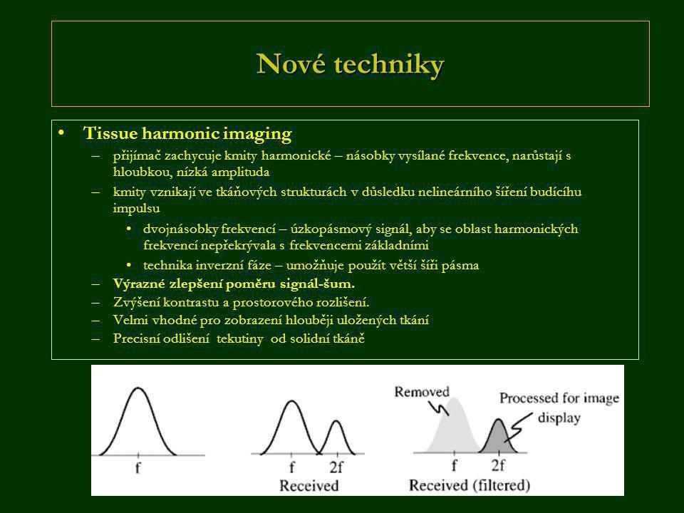 Nové techniky •Tissue harmonic imaging –přijímač zachycuje kmity harmonické – násobky vysílané frekvence, narůstají s hloubkou, nízká amplituda –kmity vznikají ve tkáňových strukturách v důsledku nelineárního šíření budícíhu impulsu •dvojnásobky frekvencí – úzkopásmový signál, aby se oblast harmonických frekvencí nepřekrývala s frekvencemi základními •technika inverzní fáze – umožňuje použít větší šíři pásma –Výrazné zlepšení poměru signál-šum.
