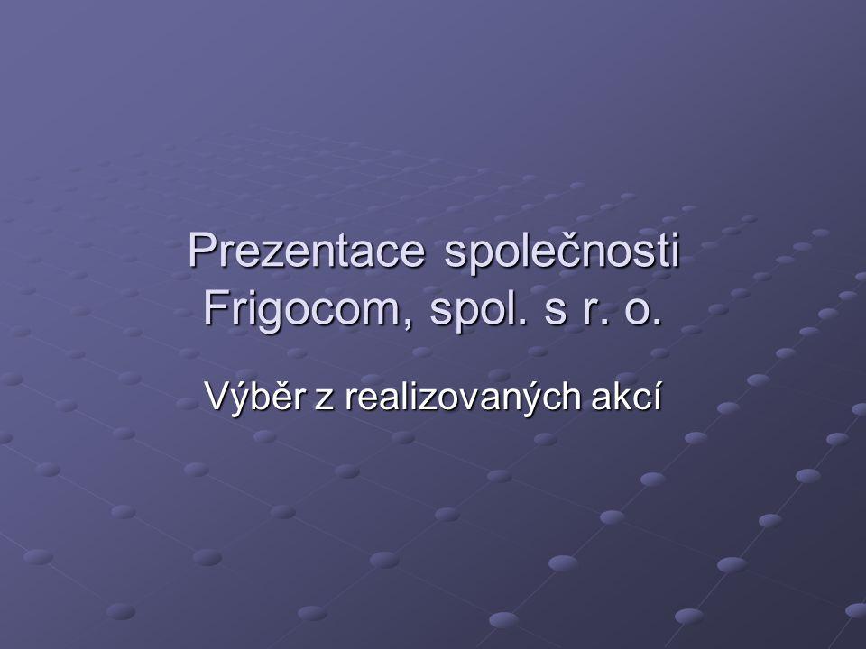 Prezentace společnosti Frigocom, spol. s r. o. Výběr z realizovaných akcí