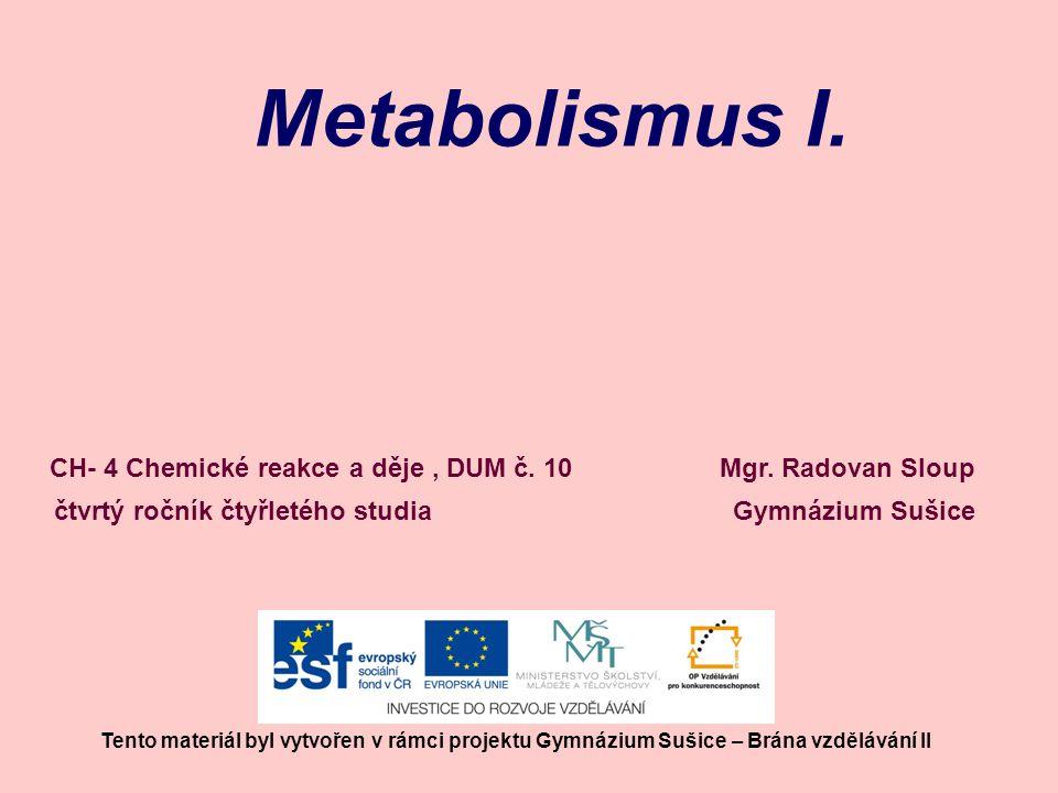 Metabolismus I. Mgr. Radovan Sloup Gymnázium Sušice Tento materiál byl vytvořen v rámci projektu Gymnázium Sušice – Brána vzdělávání II CH- 4 Chemické