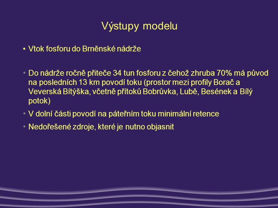 Výstupy modelu •Vtok fosforu do Brněnské nádrže • Do nádrže ročně přiteče 34 tun fosforu z čehož zhruba 70% má původ na posledních 13 km povodí toku (prostor mezi profily Borač a Veverská Bítýška, včetně přítoků Bobrůvka, Lubě, Besének a Bílý potok) • V dolní části povodí na páteřním toku minimální retence • Nedořešené zdroje, které je nutno objasnit