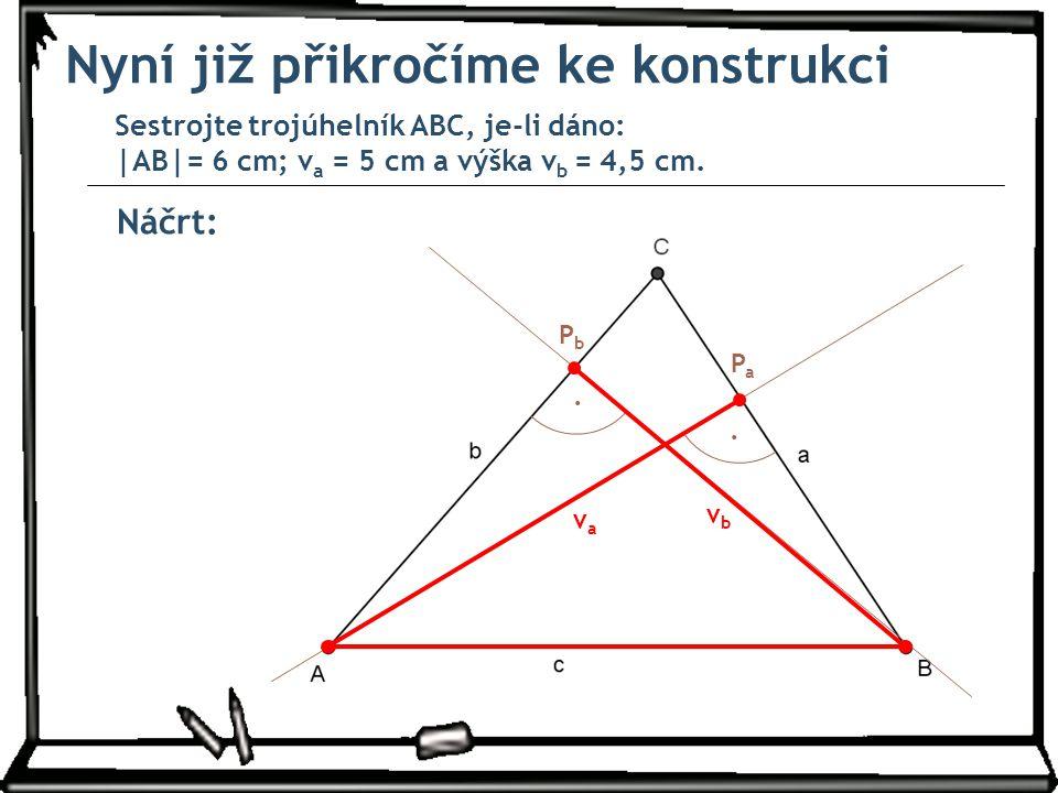 Náčrt: Nyní již přikročíme ke konstrukci Sestrojte trojúhelník ABC, je-li dáno: |AB|= 6 cm; v a = 5 cm a výška v b = 4,5 cm.. PbPb vbvb. PaPa vava