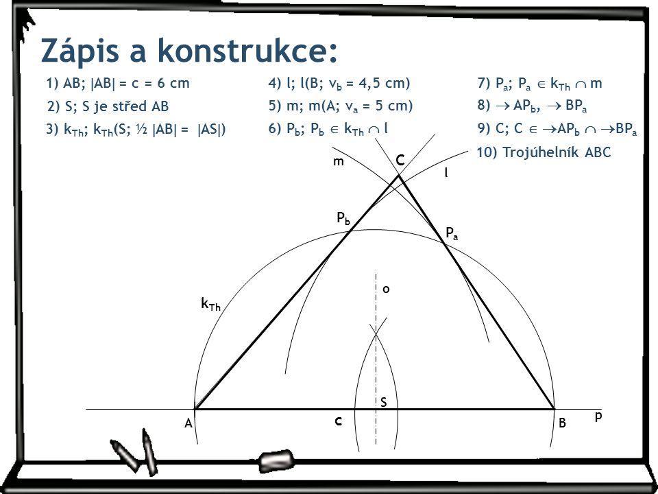 1) AB;  AB  = c = 6 cm Zápis a konstrukce: 4) l; l(B; v b = 4,5 cm) 7) P a ; P a  k Th  m 8)  AP b,  BP a 3) k Th ; k Th (S; ½  AB  =  AS  ) 9) C; C   AP b   BP a 2) S; S je střed AB 5) m; m(A; v a = 5 cm) 6) P b ; P b  k Th  l p o c S k Th l PbPb m PaPa C AB 10) Trojúhelník ABC