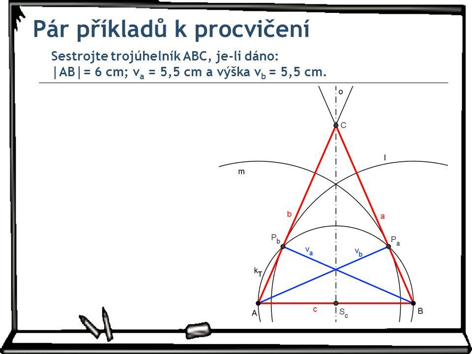 Pár příkladů k procvičení Sestrojte trojúhelník ABC, je-li dáno: |AB|= 6 cm; v a = 5,5 cm a výška v b = 5,5 cm.