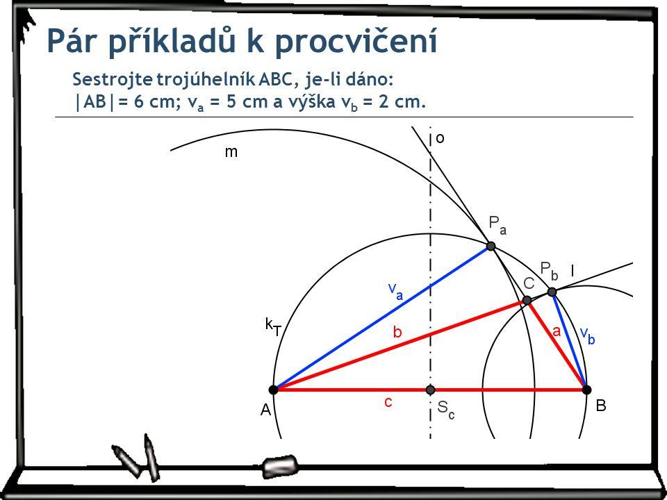 Pár příkladů k procvičení Sestrojte trojúhelník ABC, je-li dáno: |AB|= 6 cm; v a = 5 cm a výška v b = 2 cm.