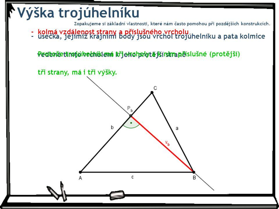 Výška trojúhelníku - kolmá vzdálenost strany a příslušného vrcholu - úsečka, jejímiž krajními body jsou vrchol trojúhelníku a pata kolmice vedené tímto vrcholem k jeho protější straně Protože trojúhelník má tři vrcholy a k nim příslušné (protější) tři strany, má i tři výšky.