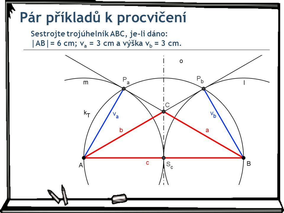 Pár příkladů k procvičení Sestrojte trojúhelník ABC, je-li dáno: |AB|= 6 cm; v a = 3 cm a výška v b = 3 cm.
