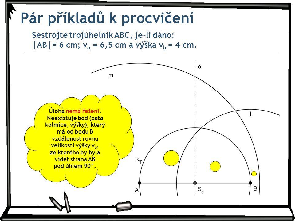 Pár příkladů k procvičení Sestrojte trojúhelník ABC, je-li dáno: |AB|= 6 cm; v a = 6,5 cm a výška v b = 4 cm. Úloha nemá řešení. Neexistuje bod (pata
