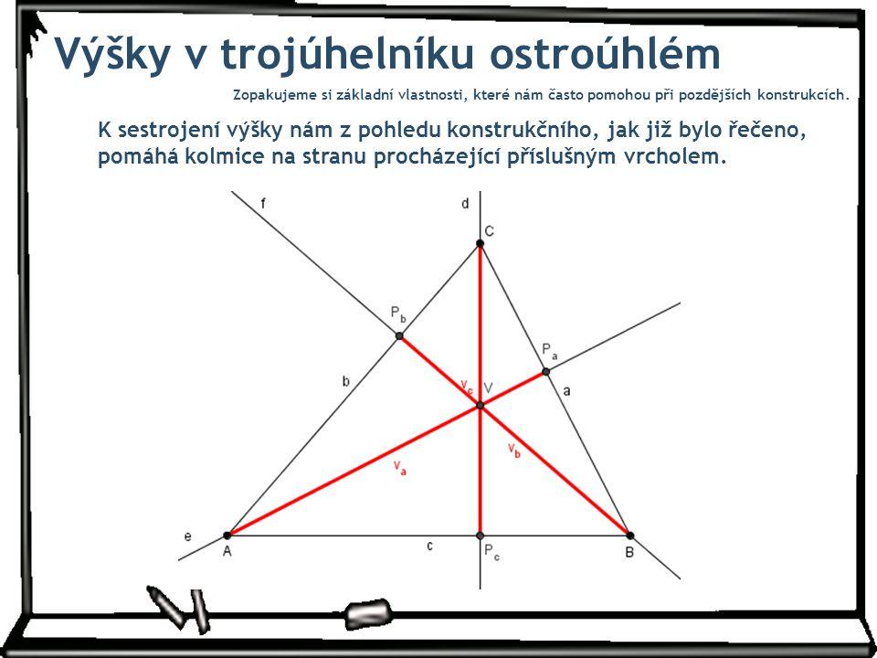 Výšky v trojúhelníku ostroúhlém K sestrojení výšky nám z pohledu konstrukčního, jak již bylo řečeno, pomáhá kolmice na stranu procházející příslušným