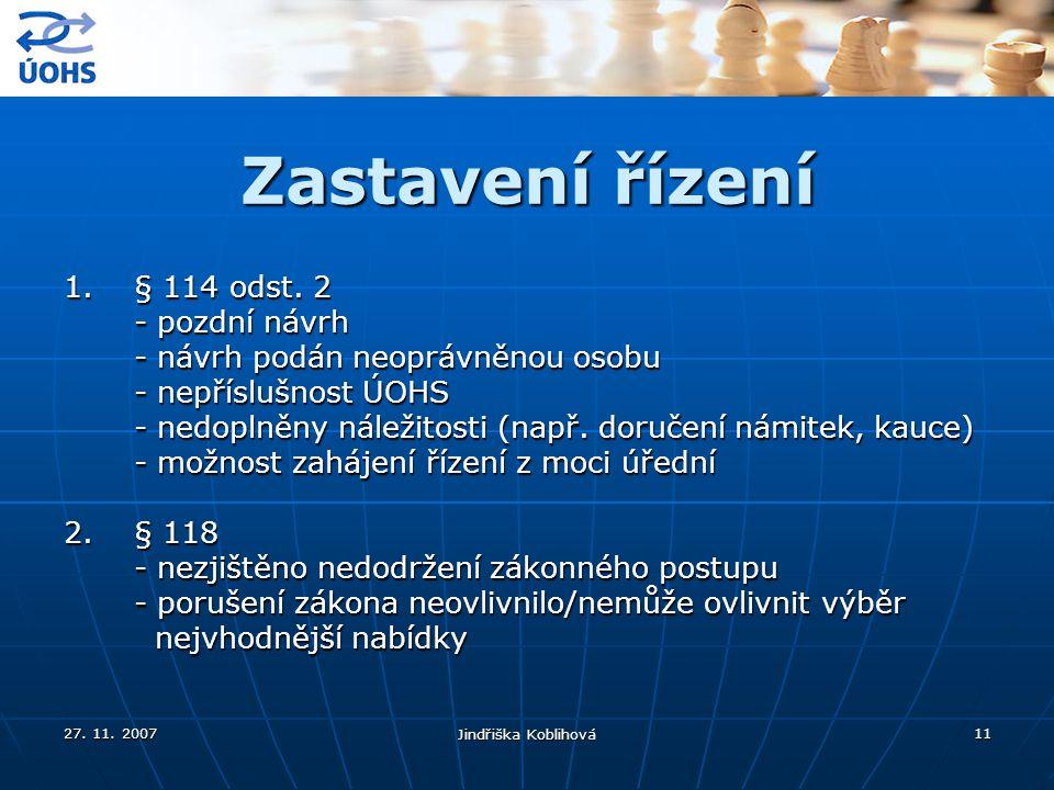 27. 11. 2007 Jindřiška Koblihová 11 Zastavení řízení 1.§ 114 odst. 2 - pozdní návrh - návrh podán neoprávněnou osobu - nepříslušnost ÚOHS - nedoplněny