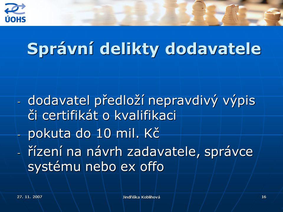27. 11. 2007 Jindřiška Koblihová 16 Správní delikty dodavatele - dodavatel předloží nepravdivý výpis či certifikát o kvalifikaci - pokuta do 10 mil. K