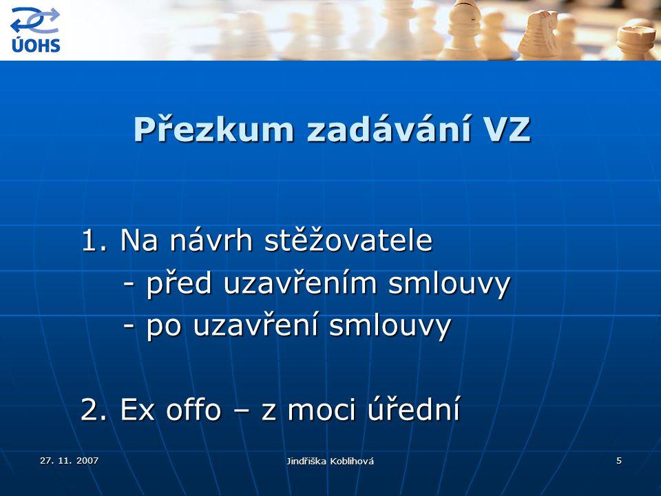 27. 11. 2007 Jindřiška Koblihová 5 Přezkum zadávání VZ 1. Na návrh stěžovatele - před uzavřením smlouvy - před uzavřením smlouvy - po uzavření smlouvy