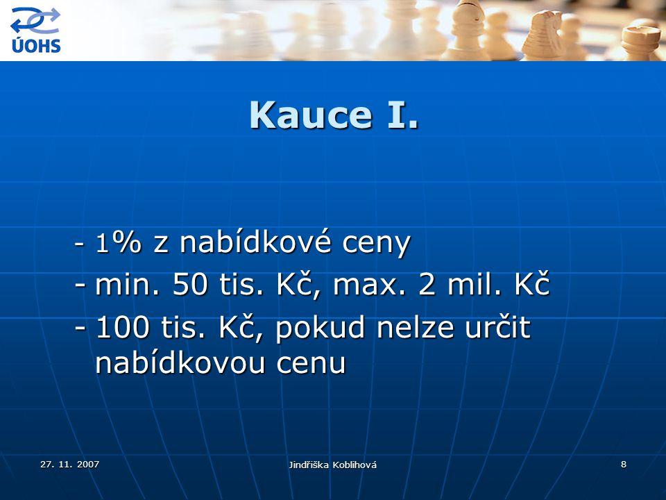 27. 11. 2007 Jindřiška Koblihová 8 Kauce I. -1 % z nabídkové ceny -min. 50 tis. Kč, max. 2 mil. Kč -100 tis. Kč, pokud nelze určit nabídkovou cenu