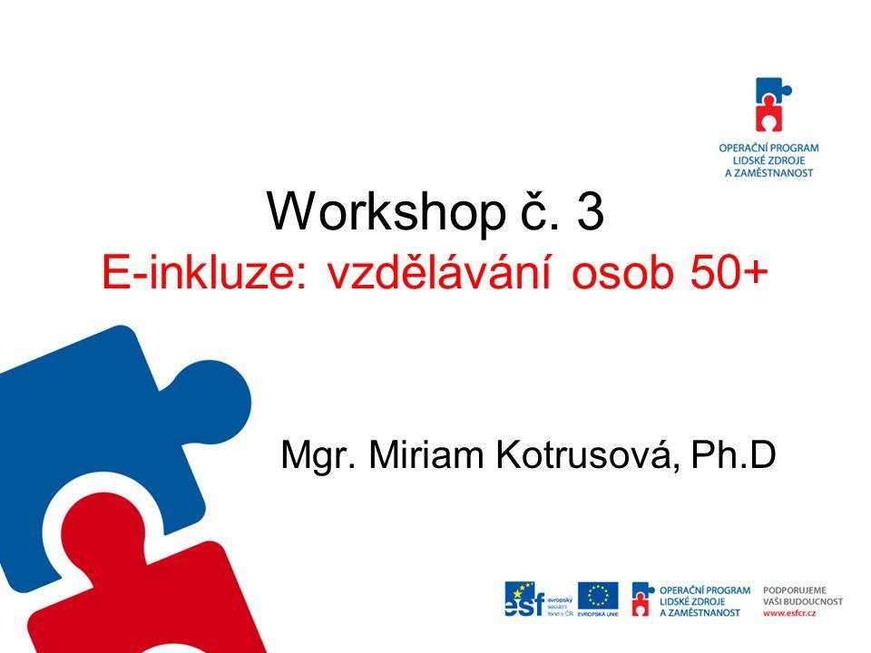 Workshop č. 3 E-inkluze: vzdělávání osob 50+ Mgr. Miriam Kotrusová, Ph.D