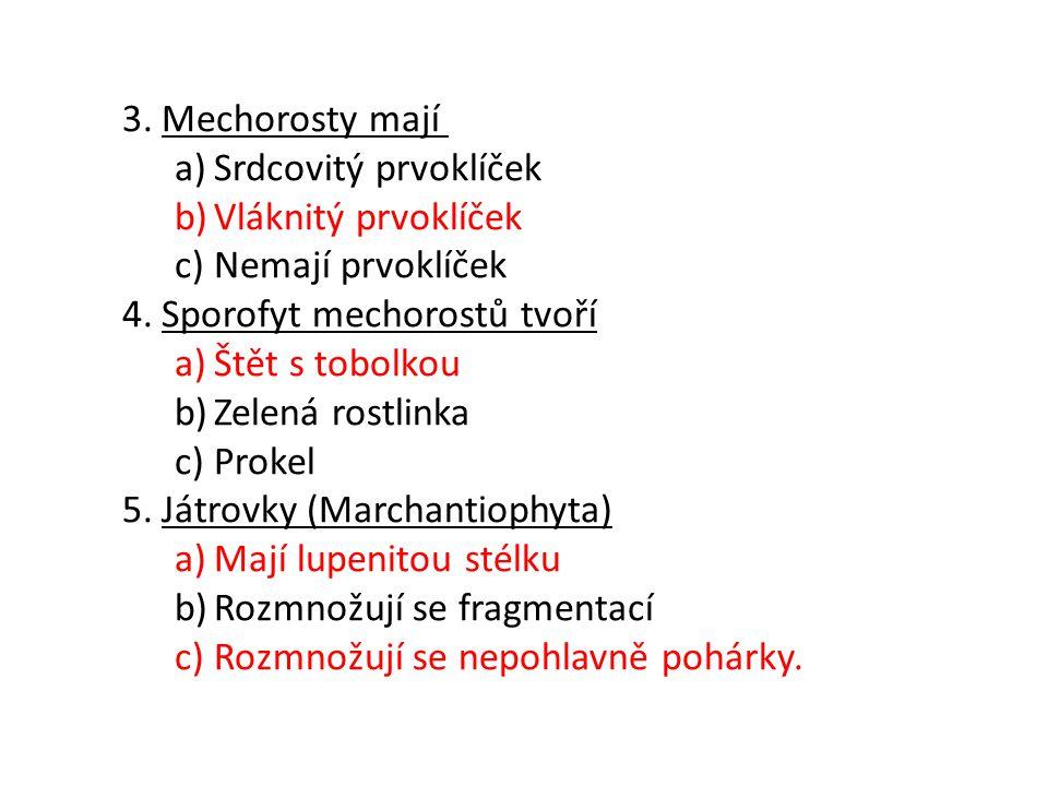 3.Mechorosty mají a)Srdcovitý prvoklíček b)Vláknitý prvoklíček c)Nemají prvoklíček 4.Sporofyt mechorostů tvoří a)Štět s tobolkou b)Zelená rostlinka c)Prokel 5.Játrovky (Marchantiophyta) a)Mají lupenitou stélku b)Rozmnožují se fragmentací c)Rozmnožují se nepohlavně pohárky.