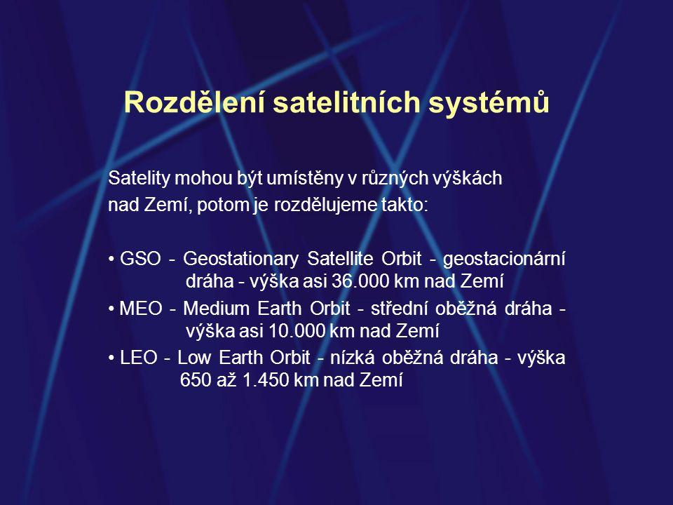 Rozdělení satelitních systémů Satelity mohou být umístěny v různých výškách nad Zemí, potom je rozdělujeme takto: • GSO - Geostationary Satellite Orbit - geostacionární dráha - výška asi 36.000 km nad Zemí • MEO - Medium Earth Orbit - střední oběžná dráha - výška asi 10.000 km nad Zemí • LEO - Low Earth Orbit - nízká oběžná dráha - výška 650 až 1.450 km nad Zemí
