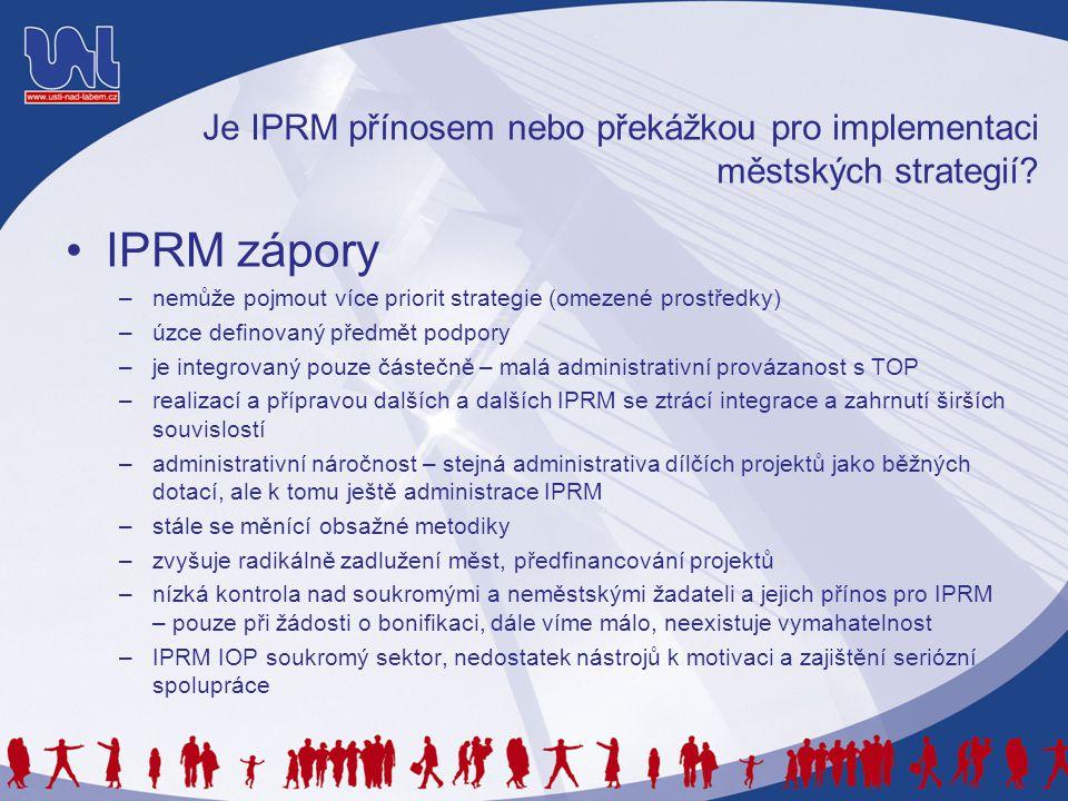 Je IPRM přínosem nebo překážkou pro implementaci městských strategií? •IPRM zápory –nemůže pojmout více priorit strategie (omezené prostředky) –úzce d