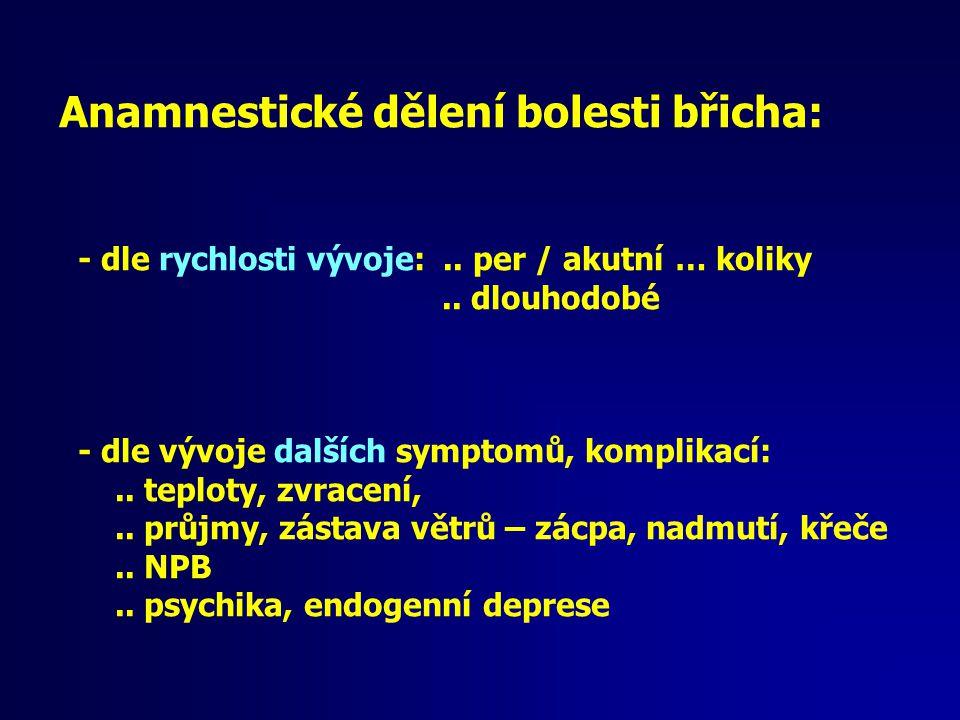 Anamnestické dělení bolesti břicha: - dle rychlosti vývoje:.. per / akutní … koliky.. dlouhodobé - dle vývoje dalších symptomů, komplikací:.. teploty,