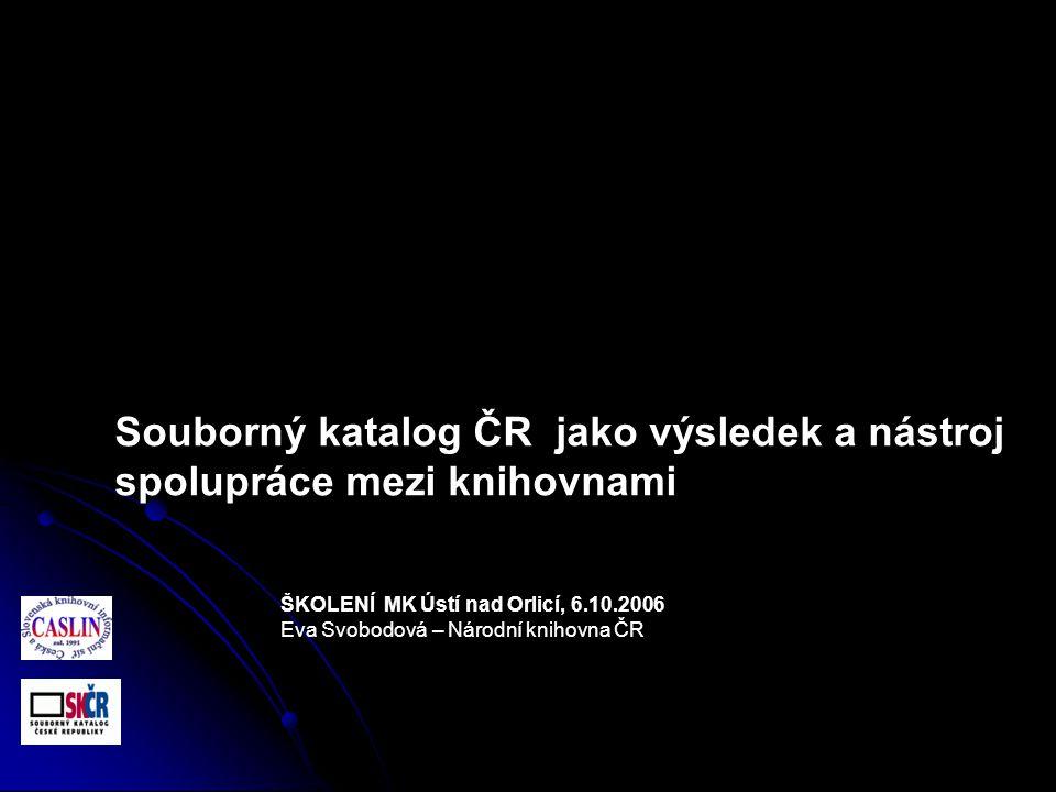 ŠKOLENÍ MK Ústí nad Orlicí, 6.10.2006 Eva Svobodová – Národní knihovna ČR Souborný katalog ČR jako výsledek a nástroj spolupráce mezi knihovnami