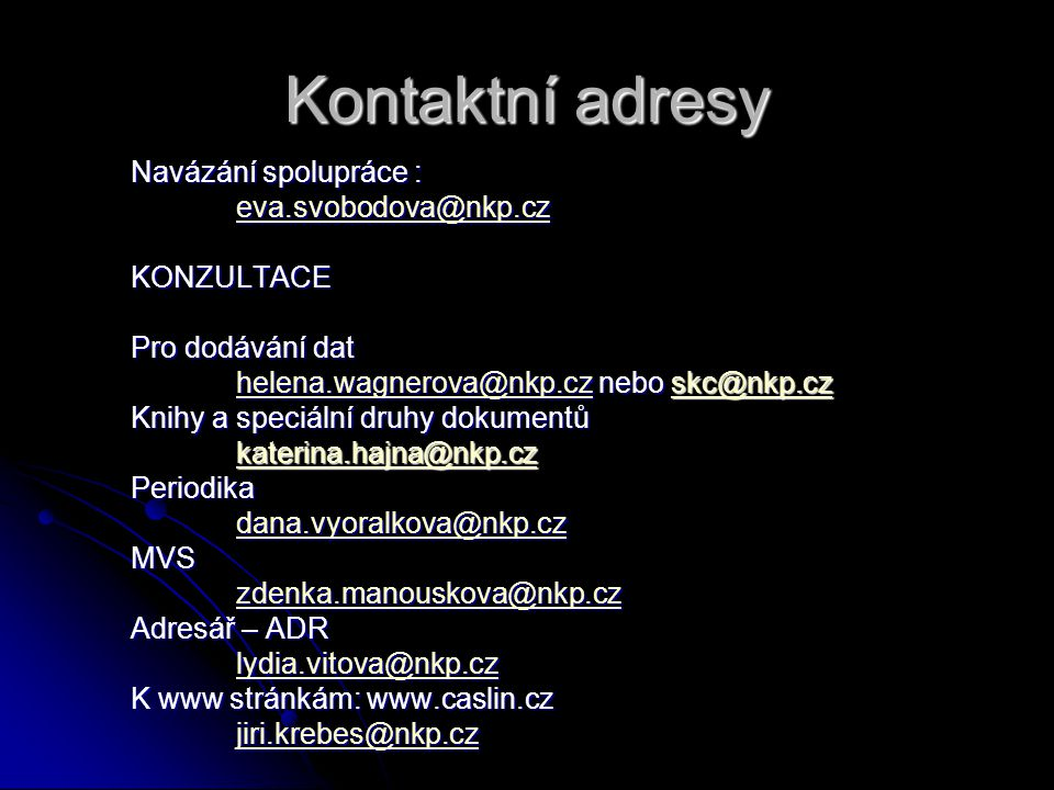 Kontaktní adresy Navázání spolupráce : eva.svobodova@nkp.cz KONZULTACE Pro dodávání dat helena.wagnerova@nkp.cz nebo skc@nkp.cz helena.wagnerova@nkp.cz nebo skc@nkp.czhelena.wagnerova@nkp.cz Knihy a speciální druhy dokumentů katerina.hajna@nkp.czPeriodika dana.vyoralkova@nkp.cz MVS zdenka.manouskova@nkp.cz Adresář – ADR lydia.vitova@nkp.cz lydia.vitova@nkp.czlydia.vitova@nkp.cz K www stránkám: www.caslin.cz jiri.krebes@nkp.cz
