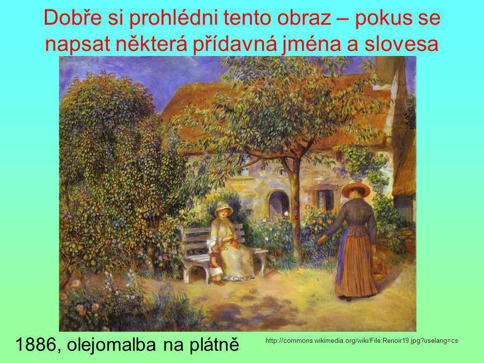 Dobře si prohlédni tento obraz – pokus se napsat některá přídavná jména a slovesa 1886, olejomalba na plátně http://commons.wikimedia.org/wiki/File:Re