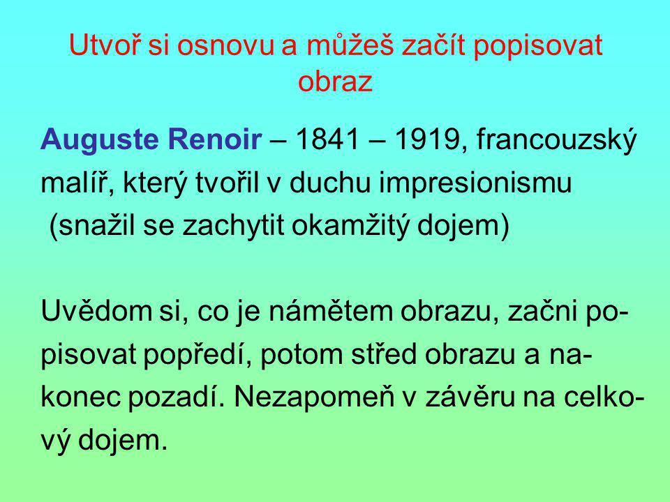 Utvoř si osnovu a můžeš začít popisovat obraz Auguste Renoir – 1841 – 1919, francouzský malíř, který tvořil v duchu impresionismu (snažil se zachytit