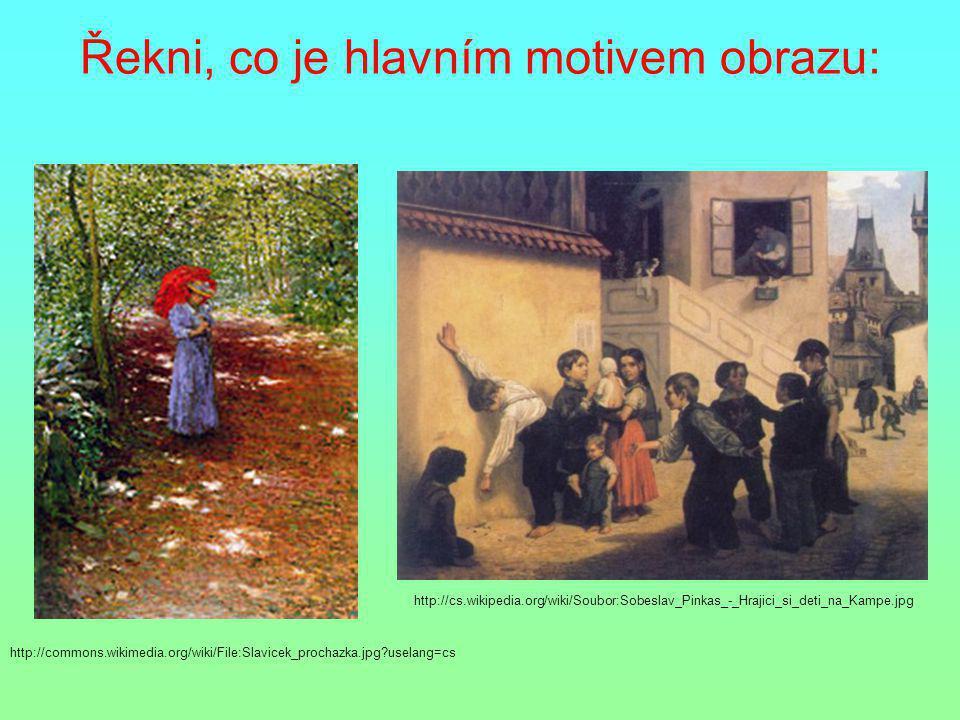 Řekni, co je hlavním motivem obrazu: http://commons.wikimedia.org/wiki/File:Slavicek_prochazka.jpg?uselang=cs http://cs.wikipedia.org/wiki/Soubor:Sobe