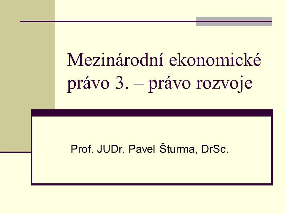 Mezinárodní ekonomické právo 3. – právo rozvoje Prof. JUDr. Pavel Šturma, DrSc.
