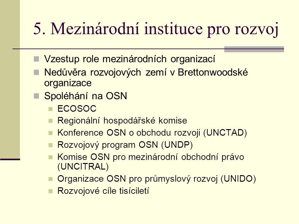5. Mezinárodní instituce pro rozvoj  Vzestup role mezinárodních organizací  Nedůvěra rozvojových zemí v Brettonwoodské organizace  Spoléhání na OSN
