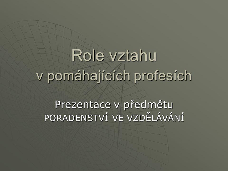Role vztahu v pomáhajících profesích Prezentace v předmětu PORADENSTVÍ VE VZDĚLÁVÁNÍ