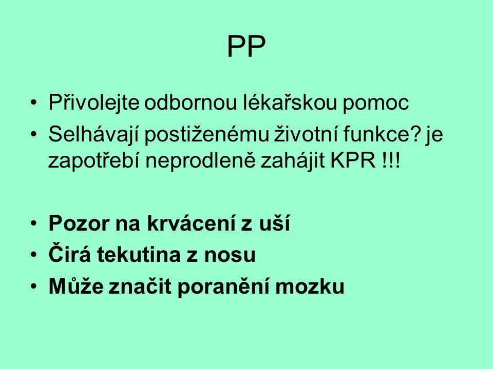 PP •Přivolejte odbornou lékařskou pomoc •Selhávají postiženému životní funkce? je zapotřebí neprodleně zahájit KPR !!! •Pozor na krvácení z uší •Čirá