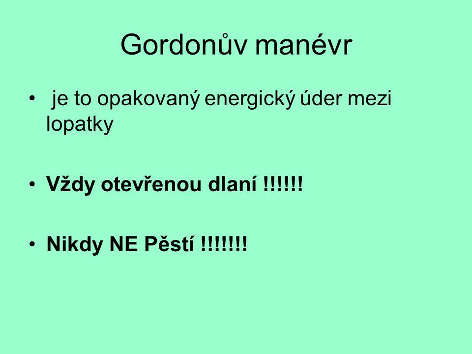 Gordonův manévr • je to opakovaný energický úder mezi lopatky •Vždy otevřenou dlaní !!!!!! •Nikdy NE Pěstí !!!!!!!