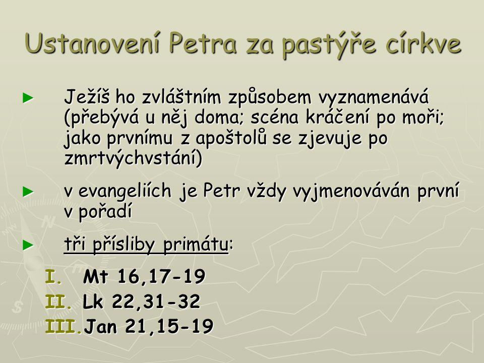 Ustanovení Petra za pastýře církve ► Ježíš ho zvláštním způsobem vyznamenává (přebývá u něj doma; scéna kráčení po moři; jako prvnímu z apoštolů se zjevuje po zmrtvýchvstání) ► v evangeliích je Petr vždy vyjmenováván první v pořadí ► tři přísliby primátu: I.Mt 16,17-19 II.Lk 22,31-32 III.Jan 21,15-19