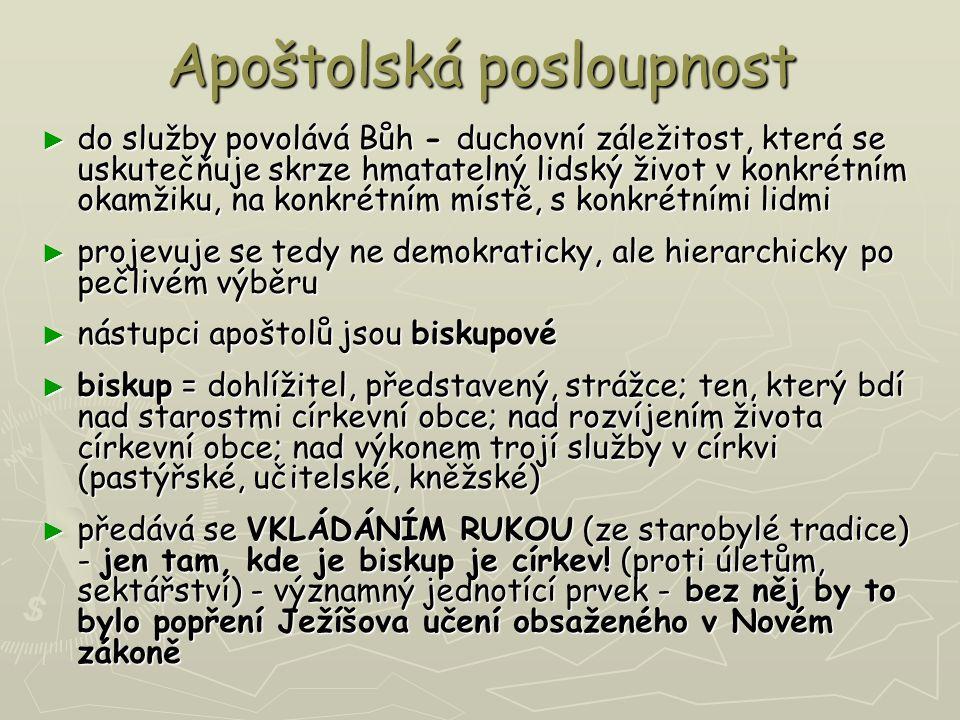 Apoštolská posloupnost ► do služby povolává Bůh - duchovní záležitost, která se uskutečňuje skrze hmatatelný lidský život v konkrétním okamžiku, na konkrétním místě, s konkrétními lidmi ► projevuje se tedy ne demokraticky, ale hierarchicky po pečlivém výběru ► nástupci apoštolů jsou biskupové ► biskup = dohlížitel, představený, strážce; ten, který bdí nad starostmi církevní obce; nad rozvíjením života církevní obce; nad výkonem trojí služby v církvi (pastýřské, učitelské, kněžské) ► předává se VKLÁDÁNÍM RUKOU (ze starobylé tradice) - jen tam, kde je biskup je církev.
