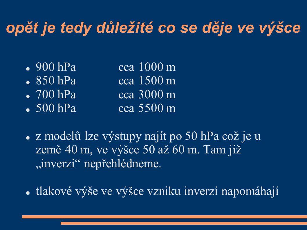 opět je tedy důležité co se děje ve výšce  900 hPacca 1000 m  850 hPa cca 1500 m  700 hPacca 3000 m  500 hPacca 5500 m  z modelů lze výstupy nají