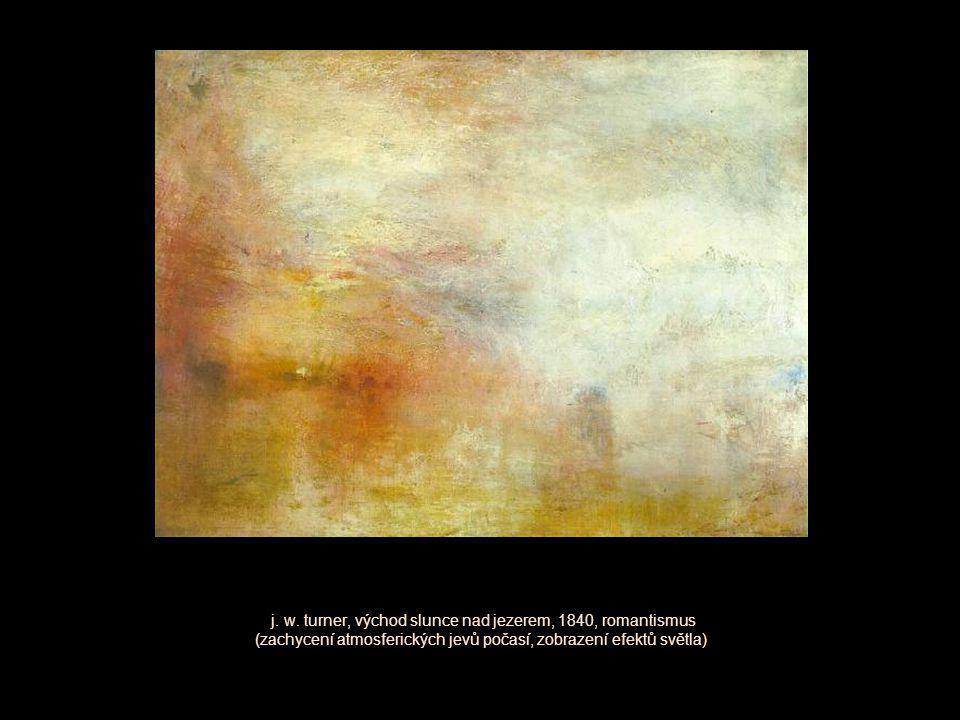 j. w. turner, východ slunce nad jezerem, 1840, romantismus (zachycení atmosferických jevů počasí, zobrazení efektů světla)