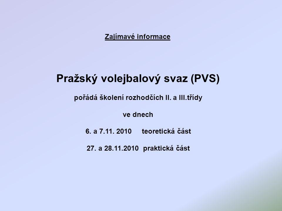 Zajímavé informace Pražský volejbalový svaz (PVS) pořádá školení rozhodčích II. a III.třídy ve dnech 6. a 7.11. 2010 teoretická část 27. a 28.11.2010