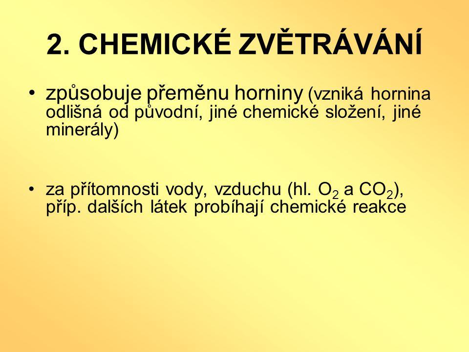 2. CHEMICKÉ ZVĚTRÁVÁNÍ •způsobuje přeměnu horniny (vzniká hornina odlišná od původní, jiné chemické složení, jiné minerály) •za přítomnosti vody, vzdu