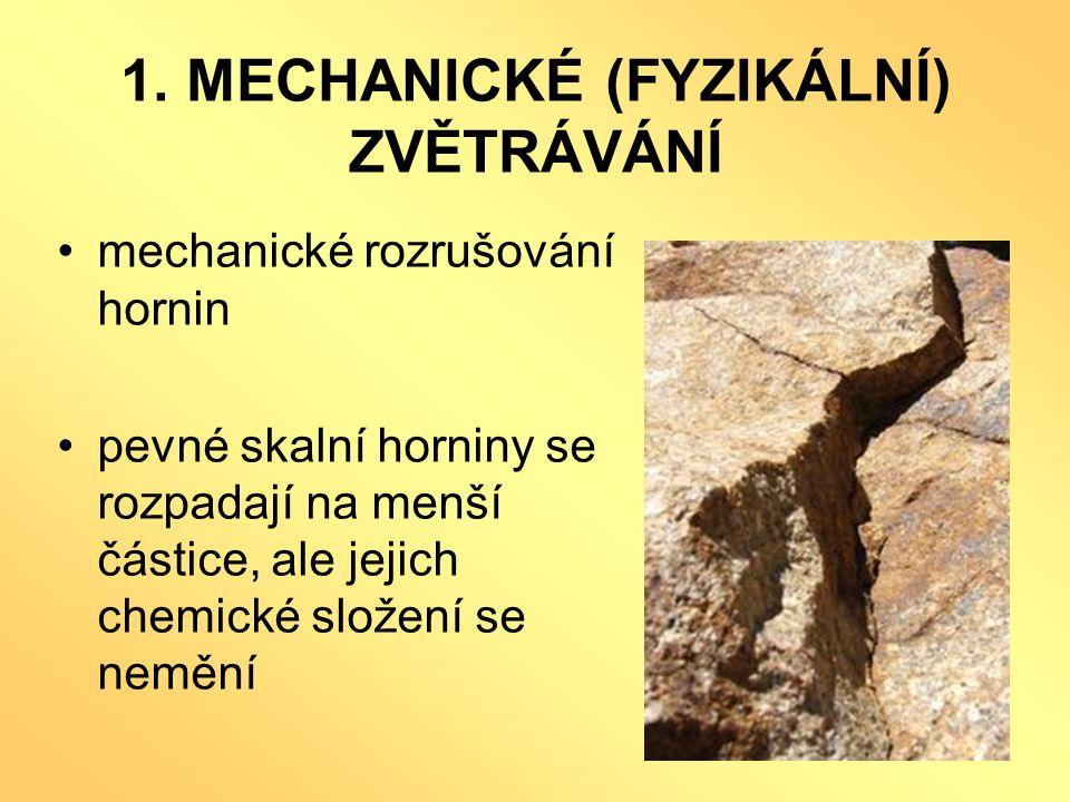 1. MECHANICKÉ (FYZIKÁLNÍ) ZVĚTRÁVÁNÍ •mechanické rozrušování hornin •pevné skalní horniny se rozpadají na menší částice, ale jejich chemické složení s