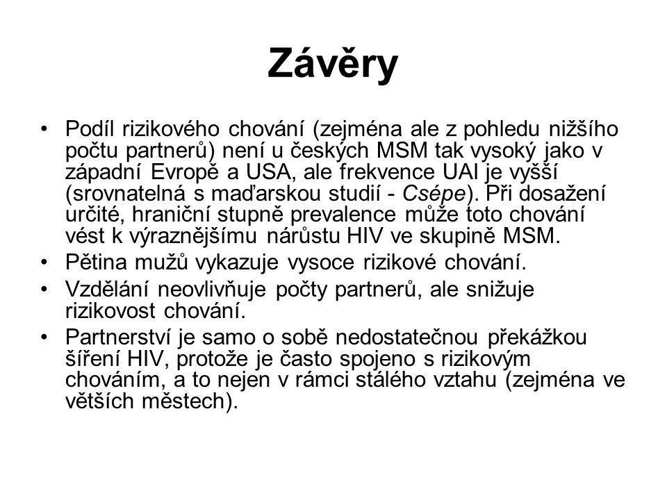 Závěry •Podíl rizikového chování (zejména ale z pohledu nižšího počtu partnerů) není u českých MSM tak vysoký jako v západní Evropě a USA, ale frekvence UAI je vyšší (srovnatelná s maďarskou studií - Csépe).