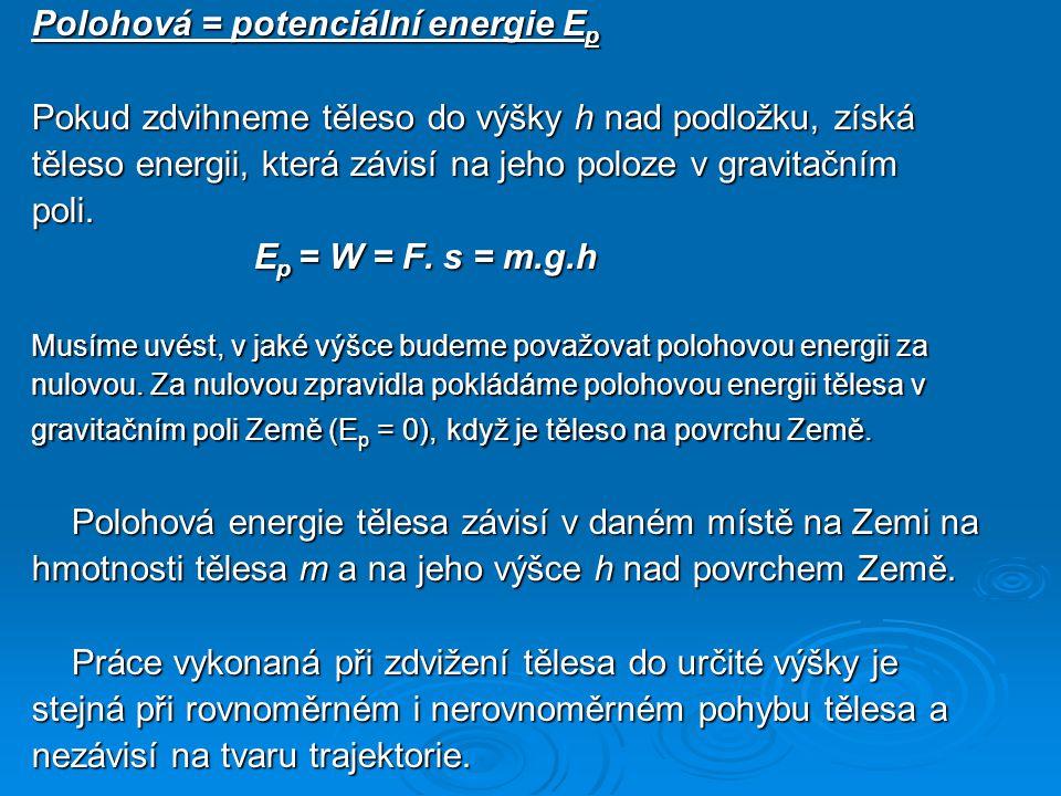 Polohová = potenciální energie E p Pokud zdvihneme těleso do výšky h nad podložku, získá těleso energii, která závisí na jeho poloze v gravitačním pol