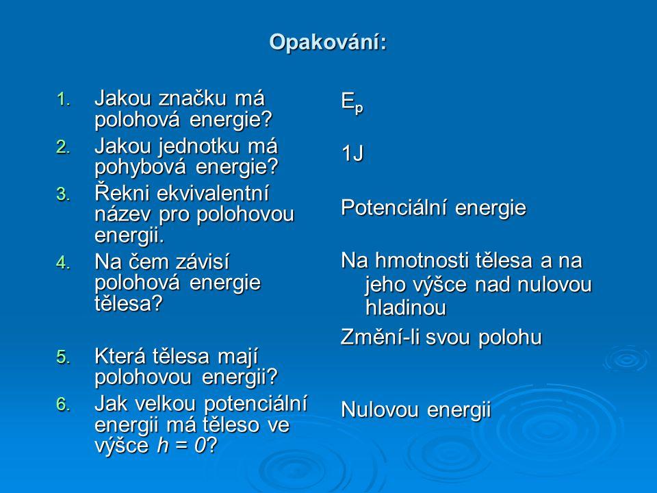 Opakování: 1. Jakou značku má polohová energie? 2. Jakou jednotku má pohybová energie? 3. Řekni ekvivalentní název pro polohovou energii. 4. Na čem zá