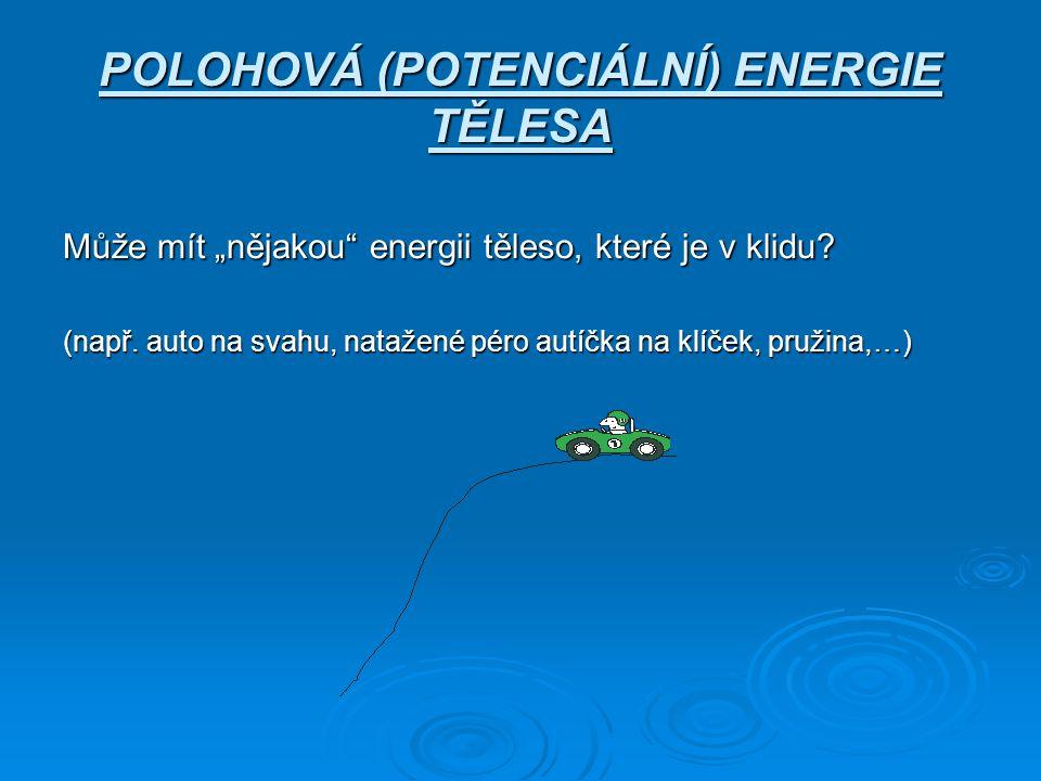 """POLOHOVÁ (POTENCIÁLNÍ) ENERGIE TĚLESA Může mít """"nějakou"""" energii těleso, které je v klidu? (např. auto na svahu, natažené péro autíčka na klíček, pruž"""