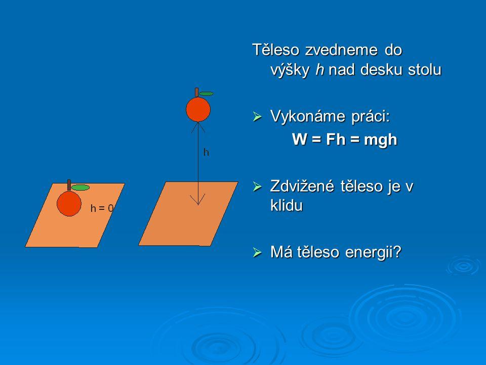 Těleso zvedneme do výšky h nad desku stolu  Vykonáme práci: W = Fh = mgh W = Fh = mgh  Zdvižené těleso je v klidu  Má těleso energii?