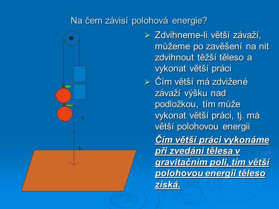 Polohová = potenciální energie E p Pokud zdvihneme těleso do výšky h nad podložku, získá těleso energii, která závisí na jeho poloze v gravitačním poli.