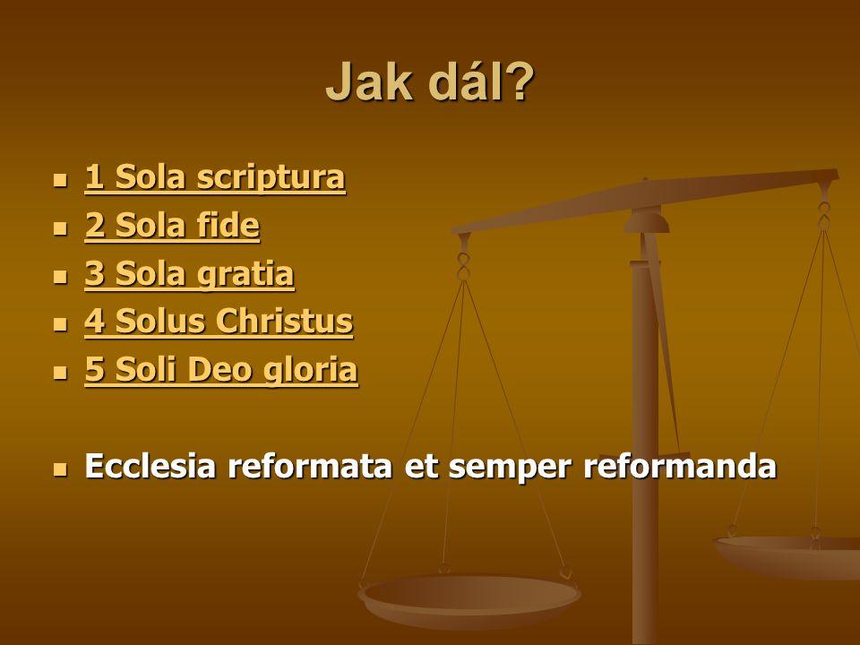 Jak dál?  1 Sola scriptura 1 Sola scriptura 1 Sola scriptura  2 Sola fide 2 Sola fide 2 Sola fide  3 Sola gratia 3 Sola gratia 3 Sola gratia  4 So