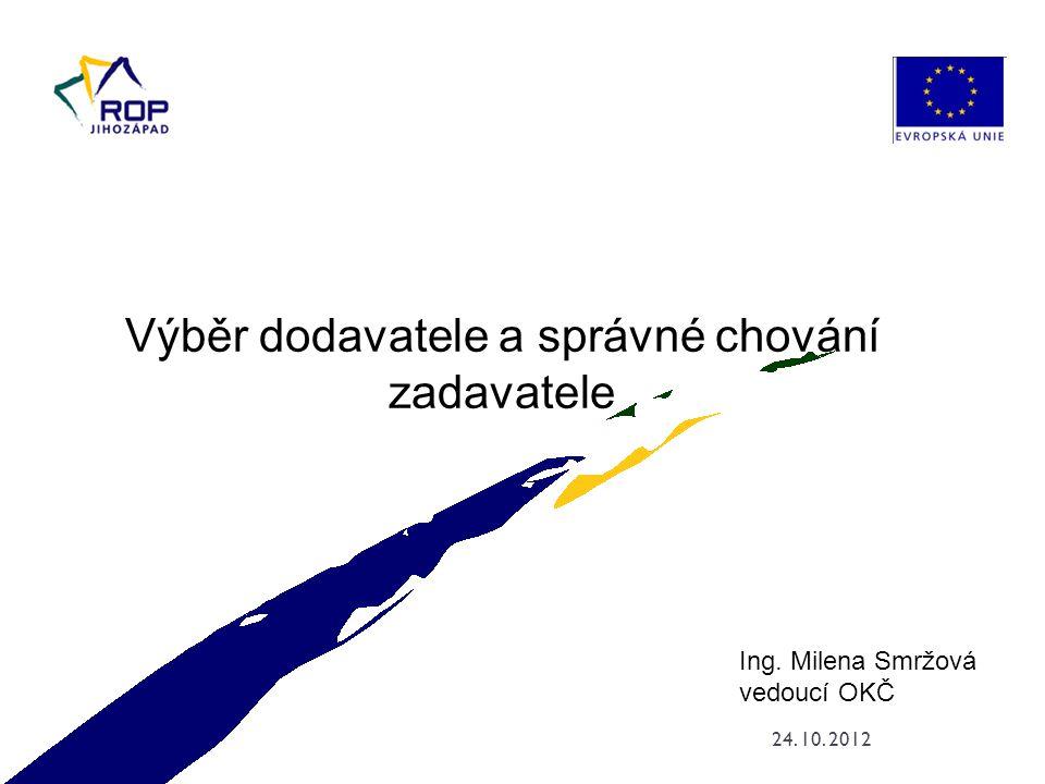 24. 10. 2012 Ing. Milena Smržová vedoucí OKČ Výběr dodavatele a správné chování zadavatele