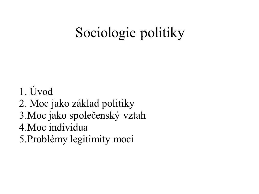Sociologie politiky 1. Úvod 2. Moc jako základ politiky 3.Moc jako společenský vztah 4.Moc individua 5.Problémy legitimity moci